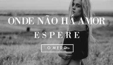 ONDE NÃO HÁ AMOR, ESPERE O MEDO